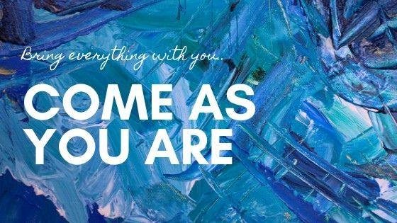 Bring everything with you. Come as you are.